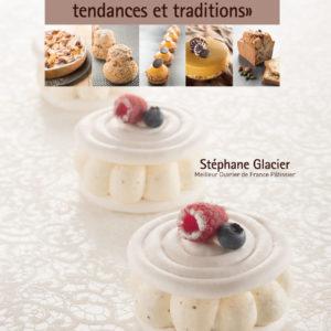 Pâtisseries et Gourmandises, tendances et traditions - Stéphane Glacier